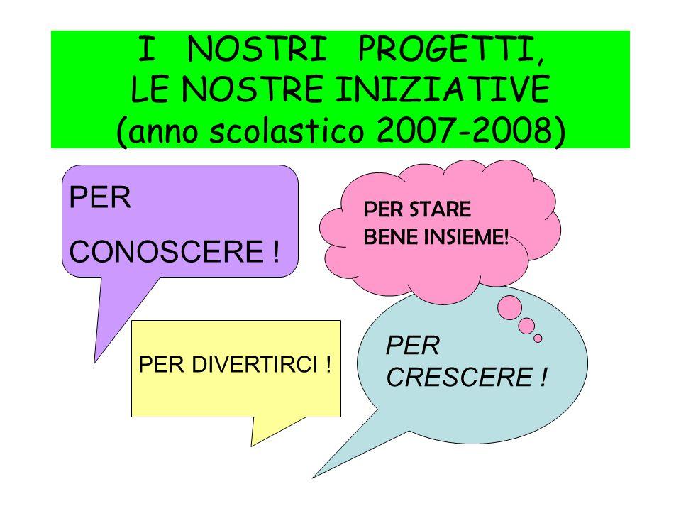 I NOSTRI PROGETTI, LE NOSTRE INIZIATIVE (anno scolastico 2007-2008)
