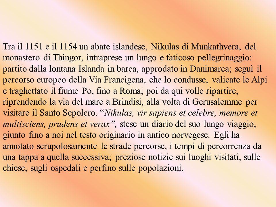 Tra il 1151 e il 1154 un abate islandese, Nikulas di Munkathvera, del monastero di Thingor, intraprese un lungo e faticoso pellegrinaggio: partito dalla lontana Islanda in barca, approdato in Danimarca; seguì il percorso europeo della Via Francigena, che lo condusse, valicate le Alpi e traghettato il fiume Po, fino a Roma; poi da qui volle ripartire, riprendendo la via del mare a Brindisi, alla volta di Gerusalemme per visitare il Santo Sepolcro.