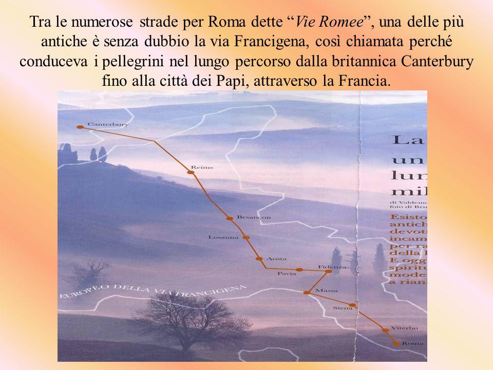 Tra le numerose strade per Roma dette Vie Romee , una delle più antiche è senza dubbio la via Francigena, così chiamata perché conduceva i pellegrini nel lungo percorso dalla britannica Canterbury fino alla città dei Papi, attraverso la Francia.