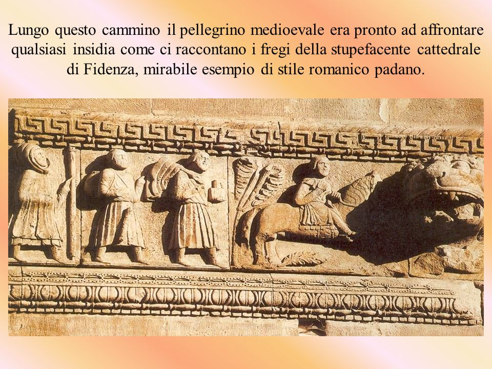 Lungo questo cammino il pellegrino medioevale era pronto ad affrontare qualsiasi insidia come ci raccontano i fregi della stupefacente cattedrale di Fidenza, mirabile esempio di stile romanico padano.