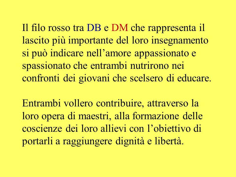 Il filo rosso tra DB e DM che rappresenta il lascito più importante del loro insegnamento si può indicare nell'amore appassionato e spassionato che entrambi nutrirono nei confronti dei giovani che scelsero di educare.