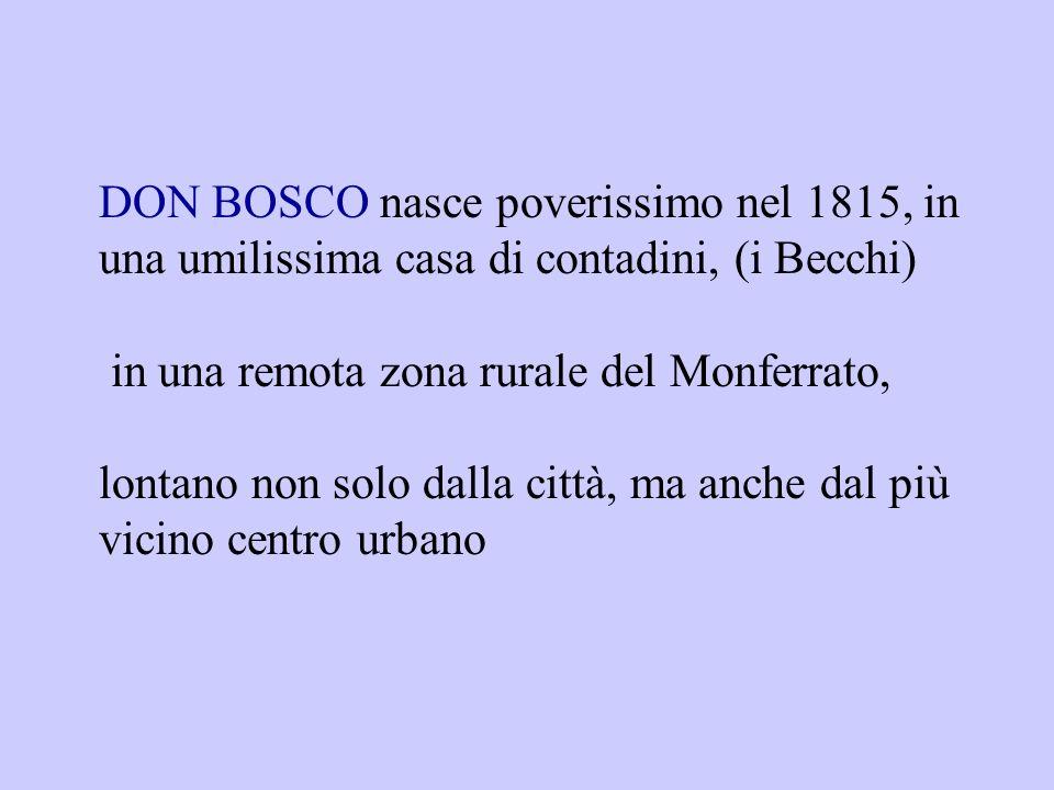 DON BOSCO nasce poverissimo nel 1815, in una umilissima casa di contadini, (i Becchi)