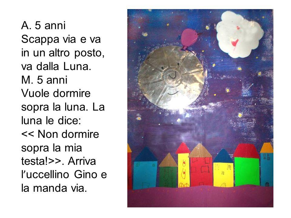 A. 5 anni Scappa via e va in un altro posto, va dalla Luna. M. 5 anni. Vuole dormire sopra la luna. La luna le dice: