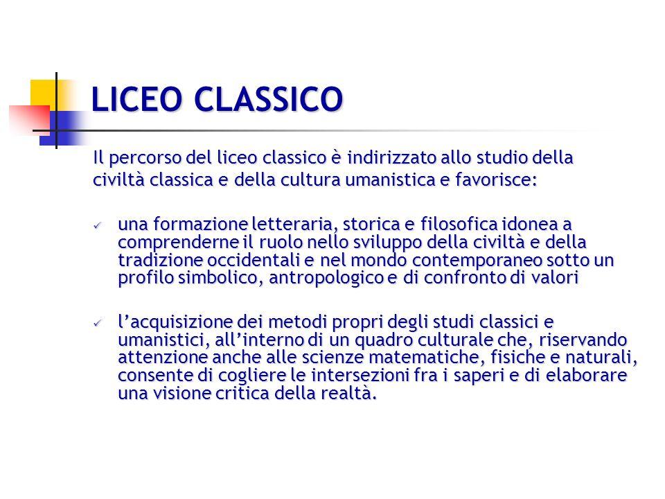 LICEO CLASSICO Il percorso del liceo classico è indirizzato allo studio della. civiltà classica e della cultura umanistica e favorisce: