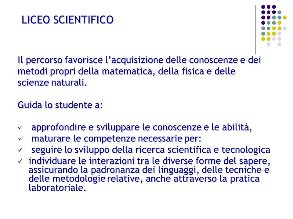 LICEO SCIENTIFICO Il percorso favorisce l'acquisizione delle conoscenze e dei. metodi propri della matematica, della fisica e delle.