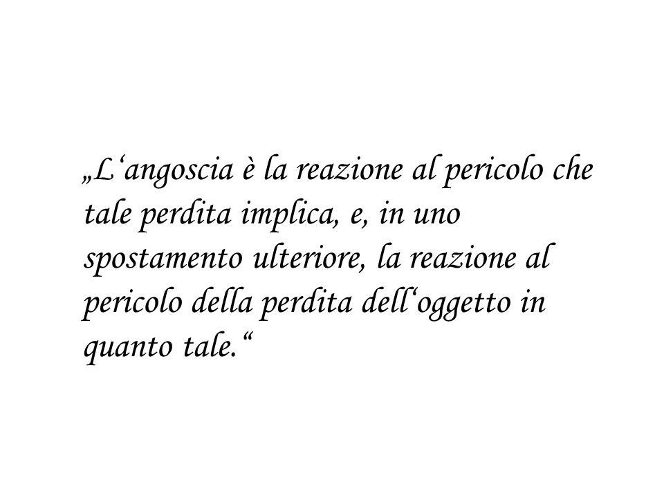 """""""L'angoscia è la reazione al pericolo che tale perdita implica, e, in uno spostamento ulteriore, la reazione al pericolo della perdita dell'oggetto in quanto tale."""