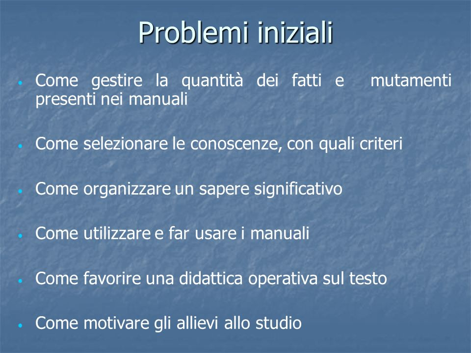 Problemi inizialiCome gestire la quantità dei fatti e mutamenti presenti nei manuali. Come selezionare le conoscenze, con quali criteri.