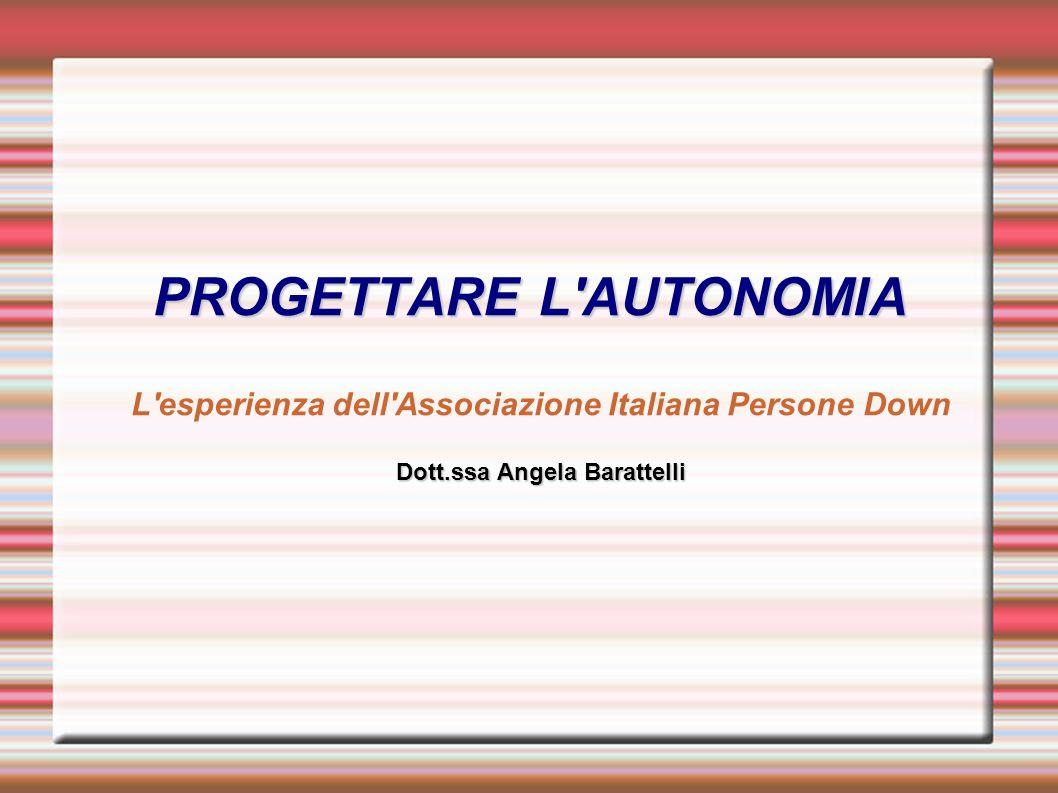 PROGETTARE L AUTONOMIA L esperienza dell Associazione Italiana Persone Down Dott.ssa Angela Barattelli