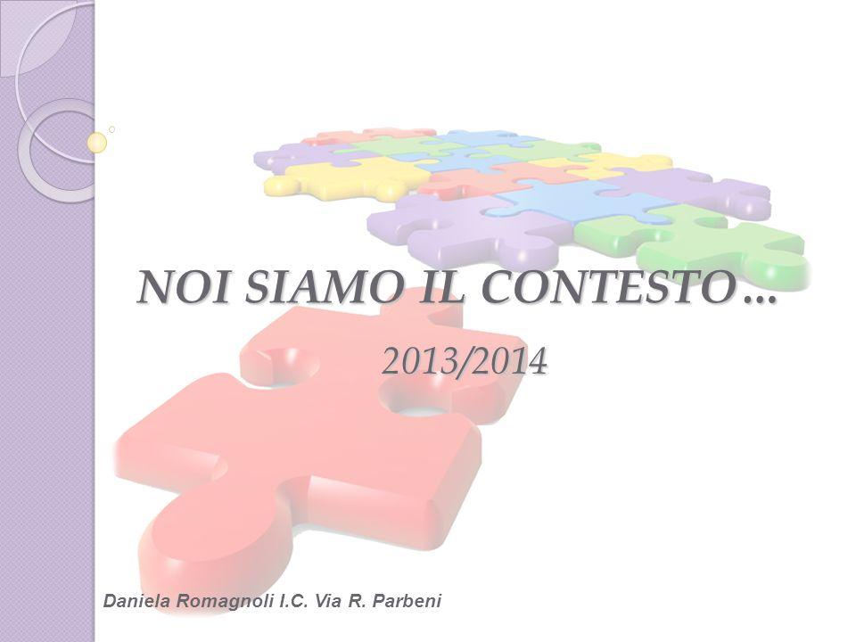 NOI SIAMO IL CONTESTO… 2013/2014 Daniela Romagnoli I.C. Via R. Parbeni