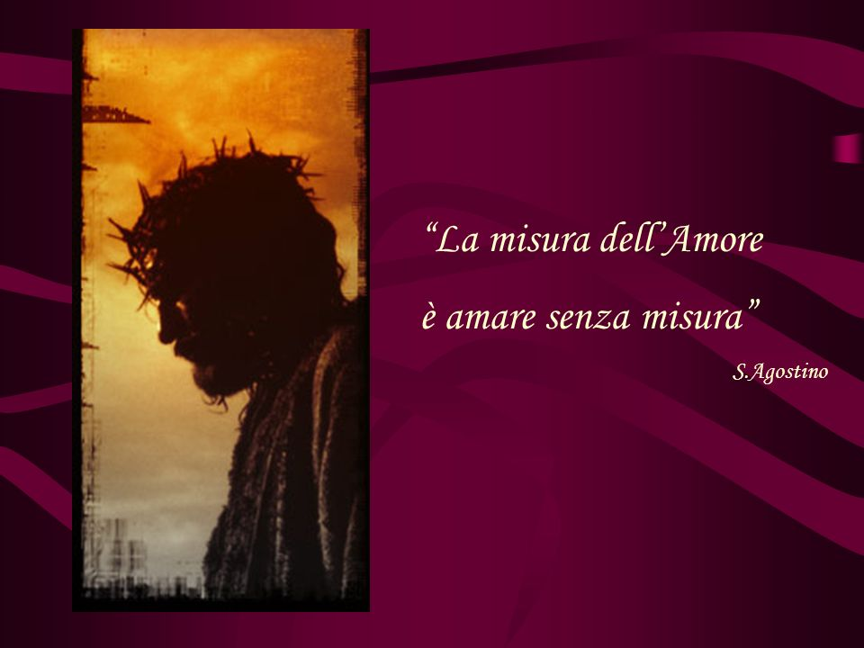 La misura dell'Amore è amare senza misura S.Agostino