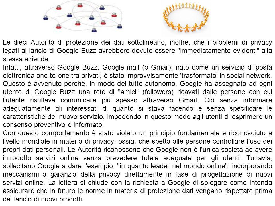Le dieci Autorità di protezione dei dati sottolineano, inoltre, che i problemi di privacy legati al lancio di Google Buzz avrebbero dovuto essere immediatamente evidenti alla stessa azienda.