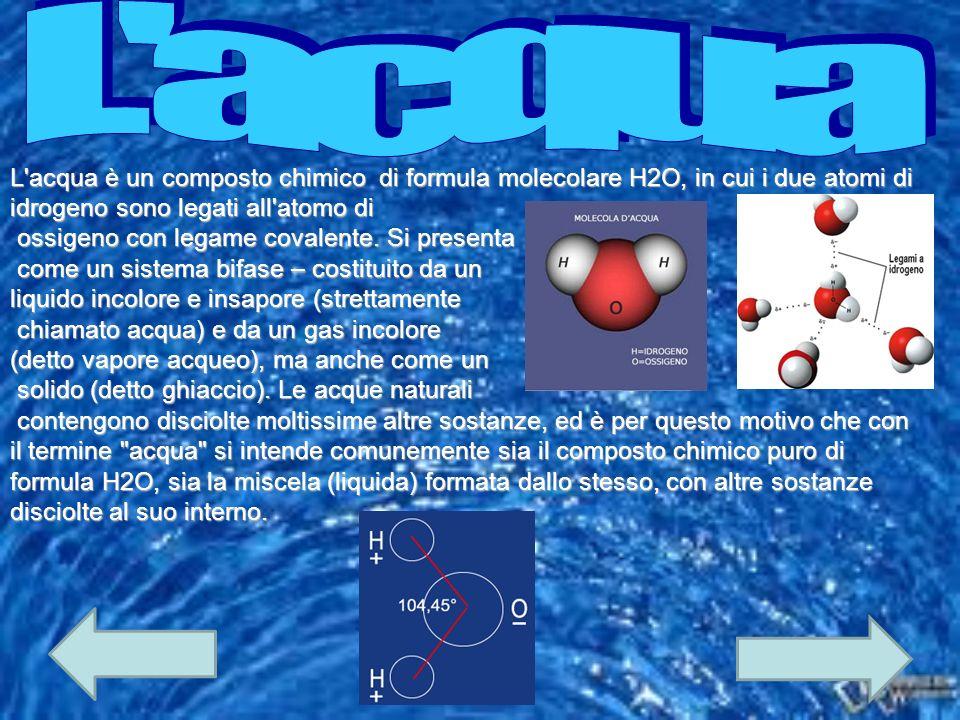 L acqua L acqua è un composto chimico di formula molecolare H2O, in cui i due atomi di idrogeno sono legati all atomo di.