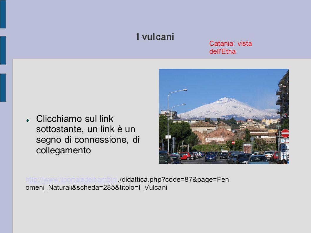 I vulcani Catania: vista dell Etna. Clicchiamo sul link sottostante, un link è un segno di connessione, di collegamento.