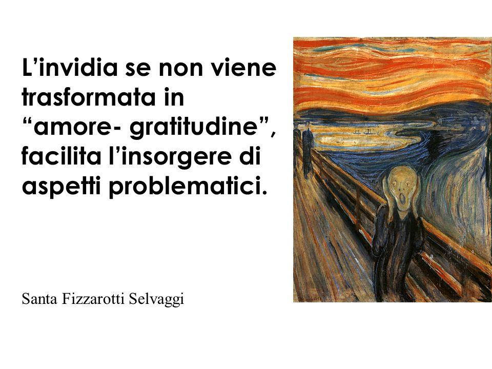 L'invidia se non viene trasformata in amore- gratitudine , facilita l'insorgere di aspetti problematici.