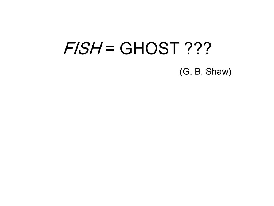 FISH = GHOST (G. B. Shaw)