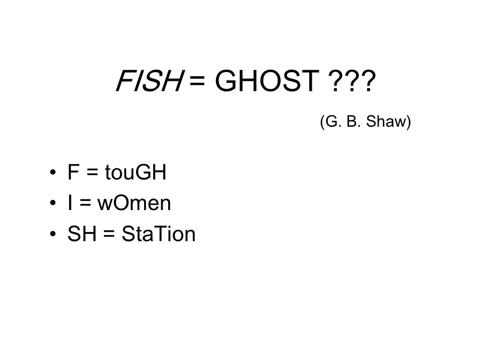 FISH = GHOST (G. B. Shaw) F = touGH I = wOmen SH = StaTion