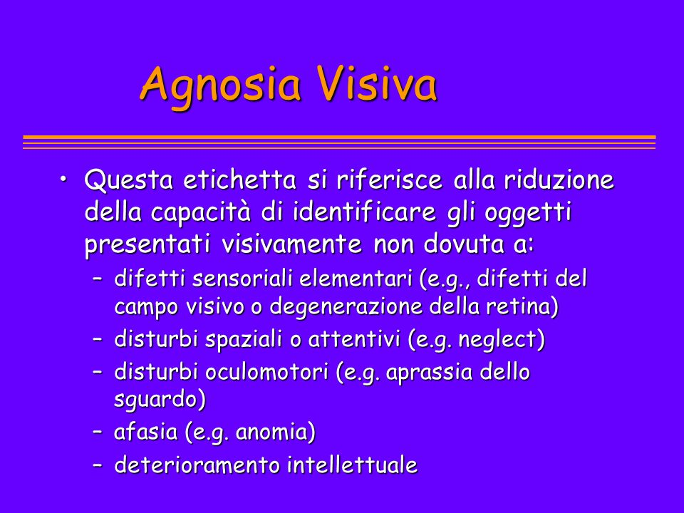 Agnosia Visiva Questa etichetta si riferisce alla riduzione della capacità di identificare gli oggetti presentati visivamente non dovuta a: