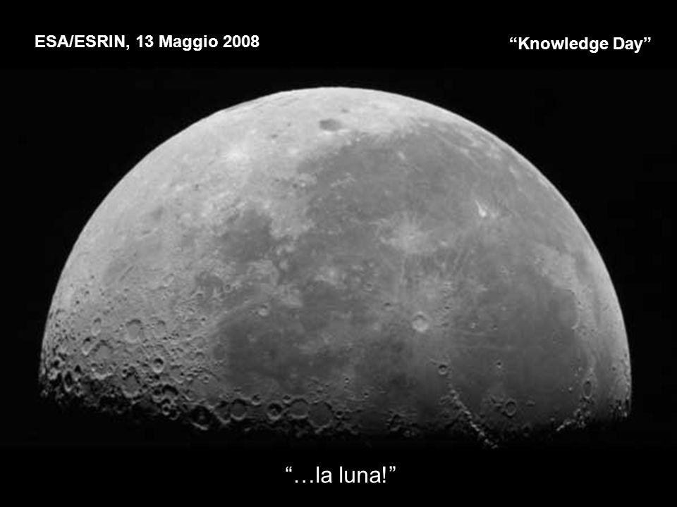 Knowledge Day ESA/ESRIN, 13 Maggio 2008 …la luna!