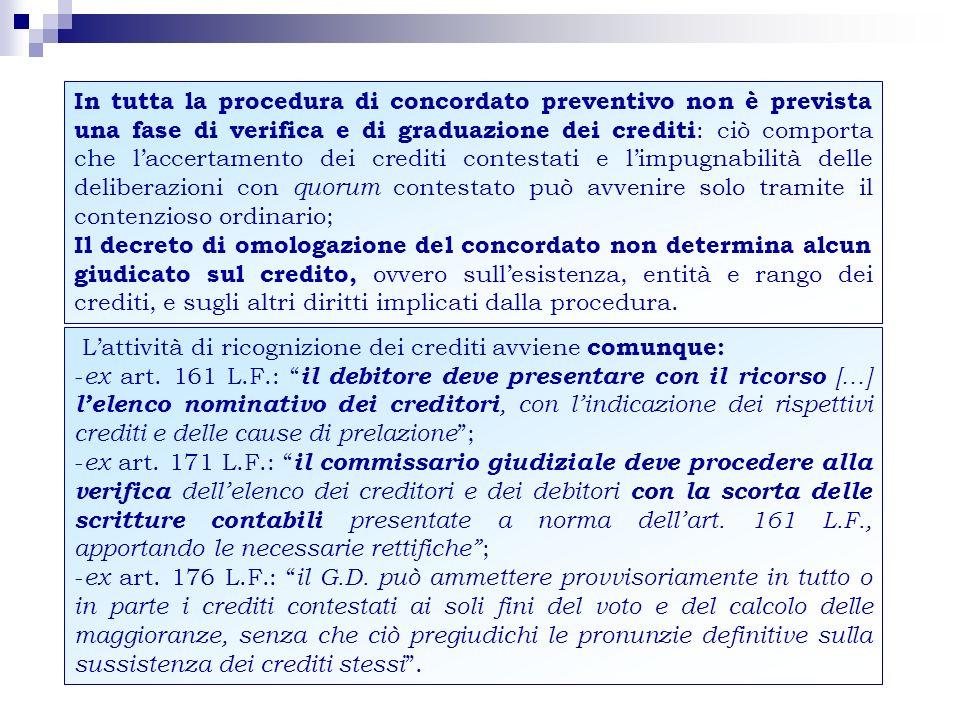 In tutta la procedura di concordato preventivo non è prevista una fase di verifica e di graduazione dei crediti: ciò comporta che l'accertamento dei crediti contestati e l'impugnabilità delle deliberazioni con quorum contestato può avvenire solo tramite il contenzioso ordinario;