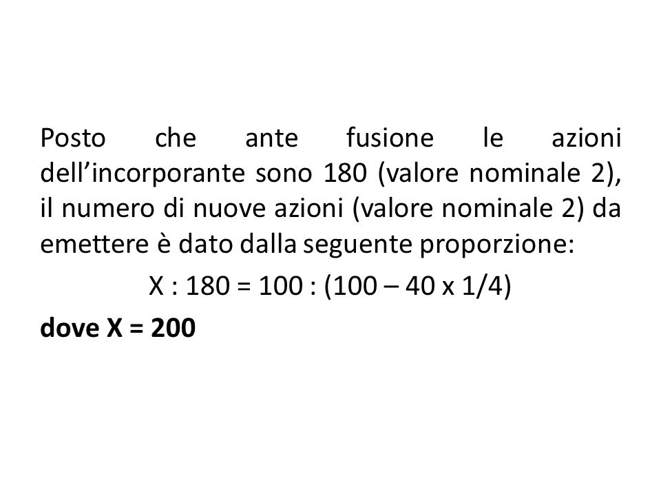 Posto che ante fusione le azioni dell'incorporante sono 180 (valore nominale 2), il numero di nuove azioni (valore nominale 2) da emettere è dato dalla seguente proporzione: X : 180 = 100 : (100 – 40 x 1/4) dove X = 200