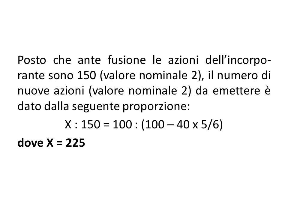 Posto che ante fusione le azioni dell'incorpo-rante sono 150 (valore nominale 2), il numero di nuove azioni (valore nominale 2) da emettere è dato dalla seguente proporzione: X : 150 = 100 : (100 – 40 x 5/6) dove X = 225