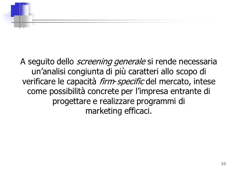A seguito dello screening generale si rende necessaria un'analisi congiunta di più caratteri allo scopo di verificare le capacità firm-specific del mercato, intese come possibilità concrete per l'impresa entrante di progettare e realizzare programmi di marketing efficaci.