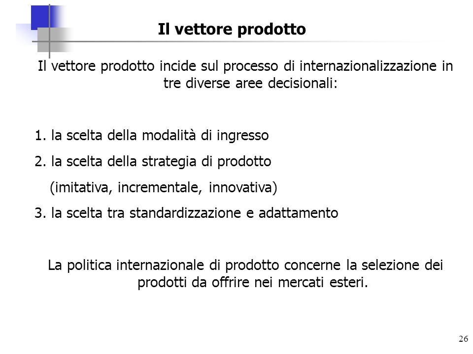 Il vettore prodotto Il vettore prodotto incide sul processo di internazionalizzazione in tre diverse aree decisionali: