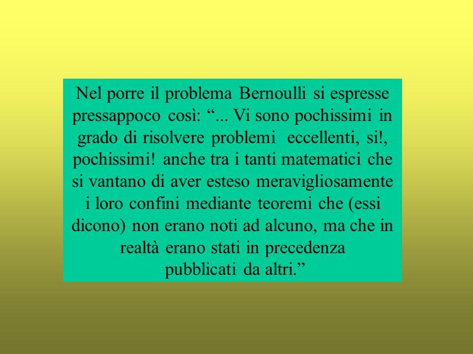 Nel porre il problema Bernoulli si espresse pressappoco così: