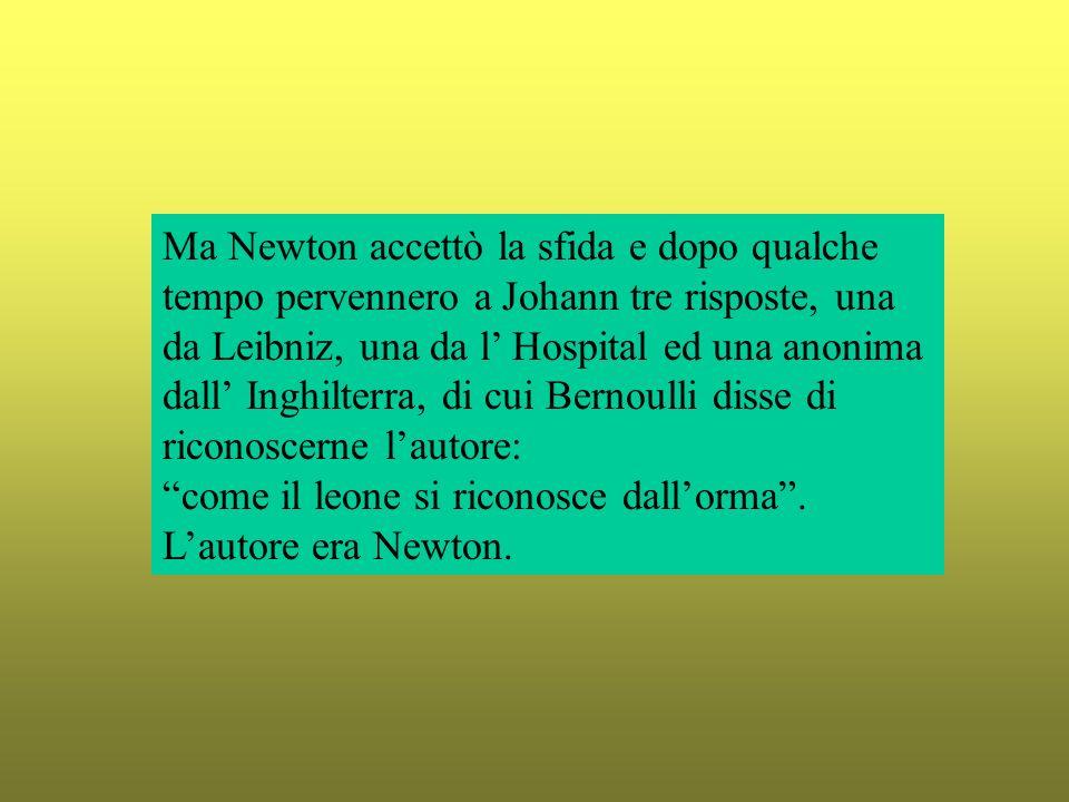 Ma Newton accettò la sfida e dopo qualche tempo pervennero a Johann tre risposte, una da Leibniz, una da l' Hospital ed una anonima dall' Inghilterra, di cui Bernoulli disse di riconoscerne l'autore: