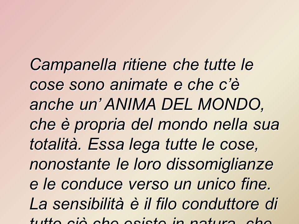 Campanella ritiene che tutte le cose sono animate e che c'è anche un' ANIMA DEL MONDO, che è propria del mondo nella sua totalità.