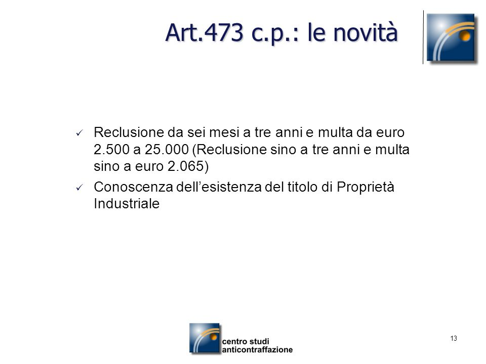 Art.473 c.p.: le novità Reclusione da sei mesi a tre anni e multa da euro 2.500 a 25.000 (Reclusione sino a tre anni e multa sino a euro 2.065)