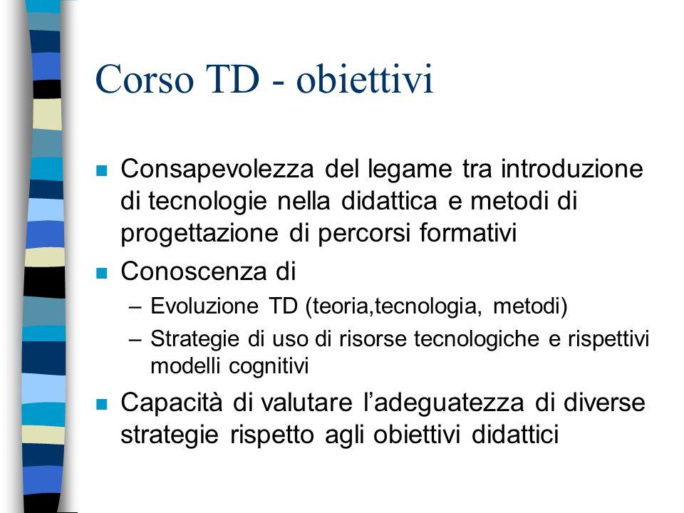 Corso TD - obiettivi Consapevolezza del legame tra introduzione di tecnologie nella didattica e metodi di progettazione di percorsi formativi.