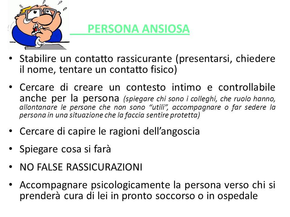 PERSONA ANSIOSA Stabilire un contatto rassicurante (presentarsi, chiedere il nome, tentare un contatto fisico)