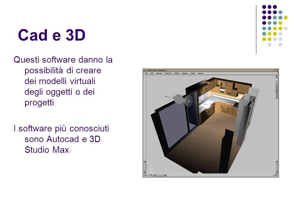 Cad e 3D Questi software danno la possibilità di creare dei modelli virtuali degli oggetti o dei progetti.