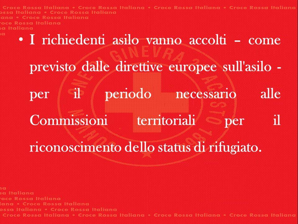 I richiedenti asilo vanno accolti – come previsto dalle direttive europee sull asilo - per il periodo necessario alle Commissioni territoriali per il riconoscimento dello status di rifugiato.