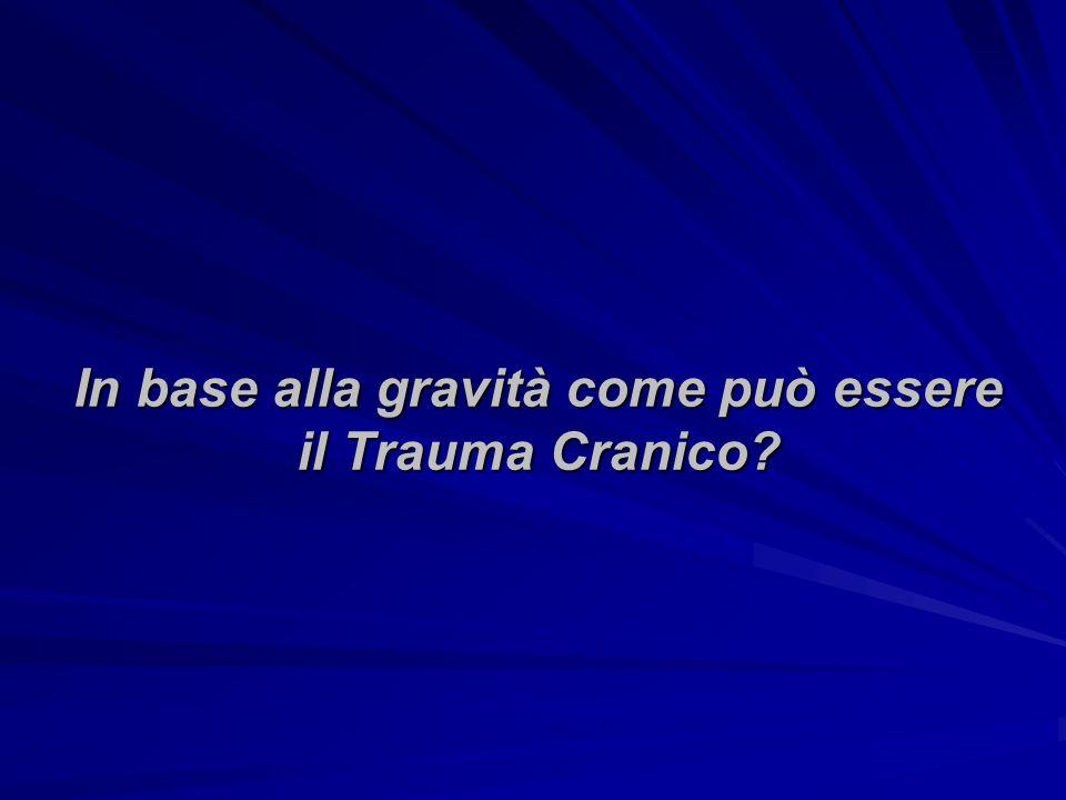 In base alla gravità come può essere il Trauma Cranico