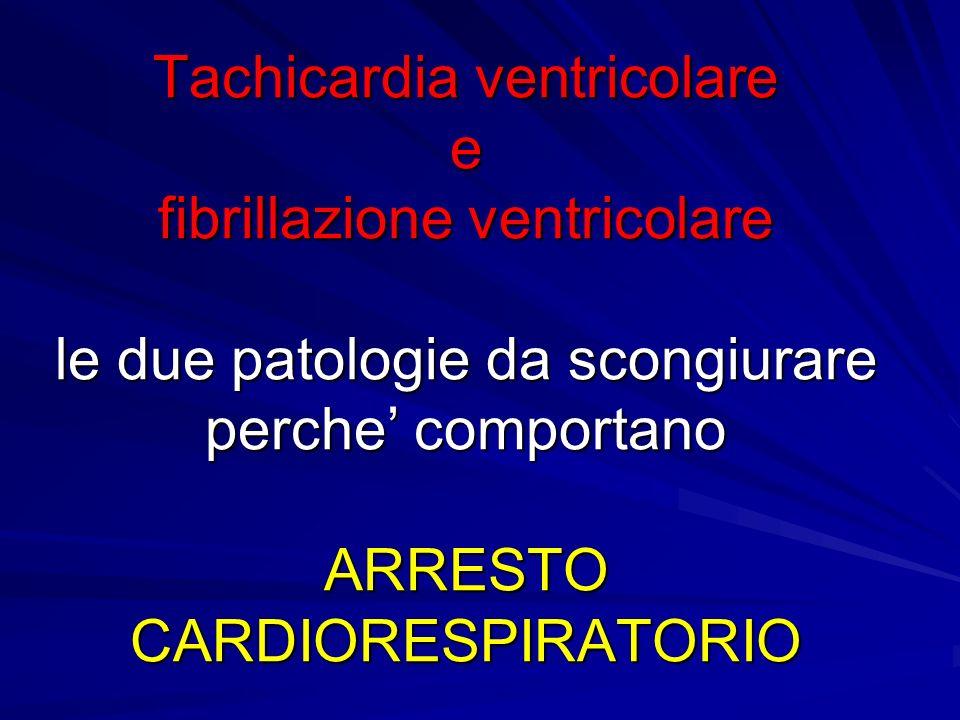 Tachicardia ventricolare e fibrillazione ventricolare le due patologie da scongiurare perche' comportano ARRESTO CARDIORESPIRATORIO
