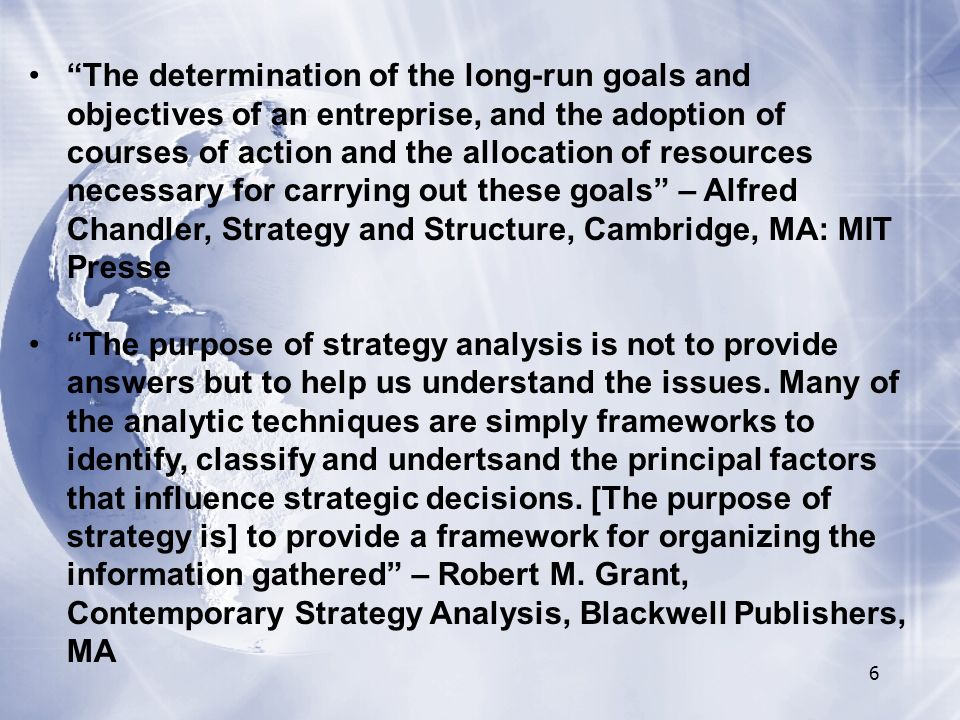 The determination of the long-run goals and objectives of an entreprise, and the adoption of courses of action and the allocation of resources necessary for carrying out these goals – Alfred Chandler, Strategy and Structure, Cambridge, MA: MIT Presse