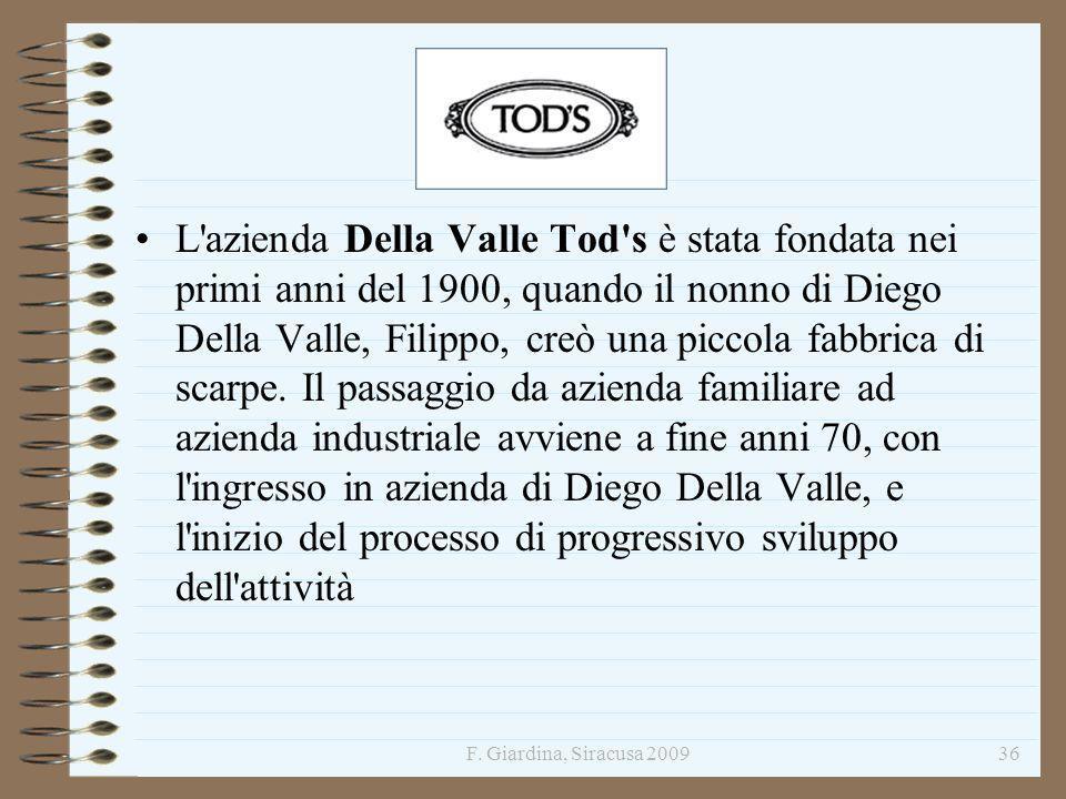 L azienda Della Valle Tod s è stata fondata nei primi anni del 1900, quando il nonno di Diego Della Valle, Filippo, creò una piccola fabbrica di scarpe. Il passaggio da azienda familiare ad azienda industriale avviene a fine anni 70, con l ingresso in azienda di Diego Della Valle, e l inizio del processo di progressivo sviluppo dell attività