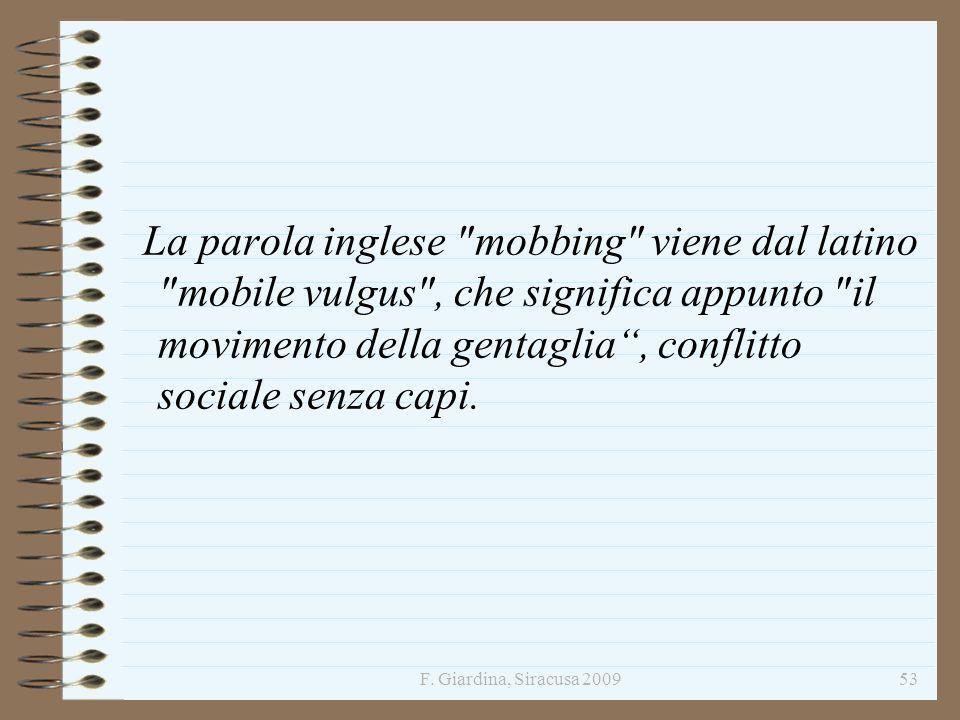 La parola inglese mobbing viene dal latino mobile vulgus , che significa appunto il movimento della gentaglia , conflitto sociale senza capi.