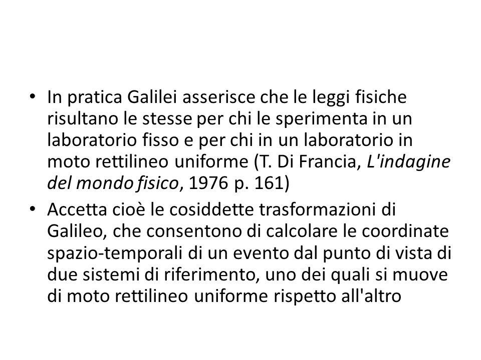 In pratica Galilei asserisce che le leggi fisiche risultano le stesse per chi le sperimenta in un laboratorio fisso e per chi in un laboratorio in moto rettilineo uniforme (T. Di Francia, L indagine del mondo fisico, 1976 p. 161)