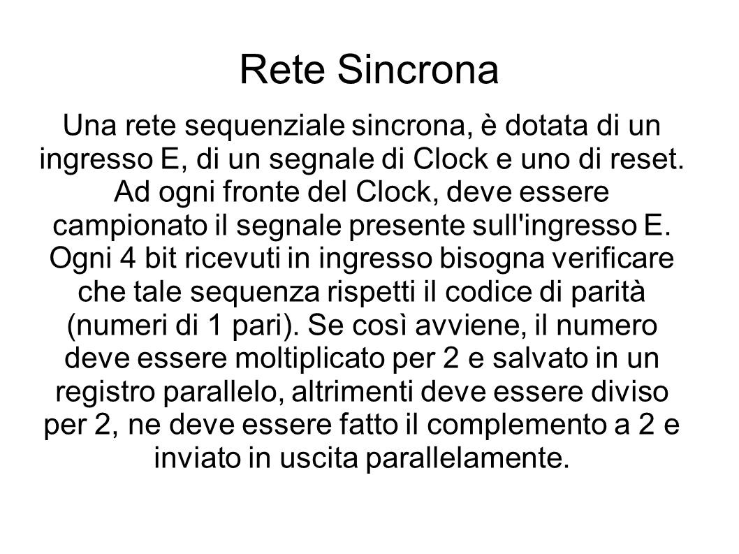 Rete Sincrona Una rete sequenziale sincrona, è dotata di un ingresso E, di un segnale di Clock e uno di reset.