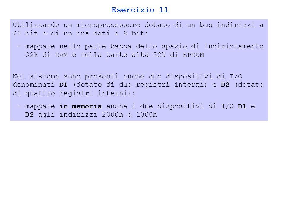 Esercizio 11 Utilizzando un microprocessore dotato di un bus indirizzi a 20 bit e di un bus dati a 8 bit: