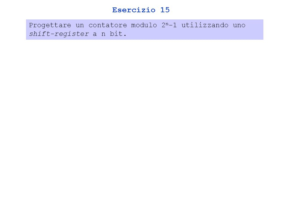Esercizio 15 Progettare un contatore modulo 2n-1 utilizzando uno shift-register a n bit.