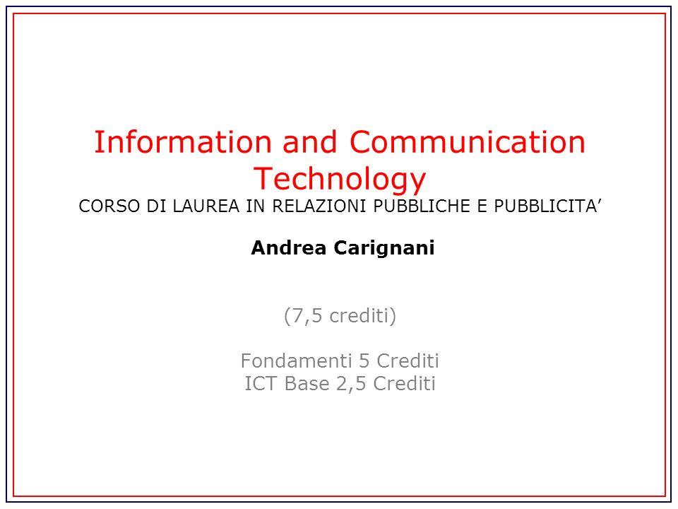 Information and Communication Technology CORSO DI LAUREA IN RELAZIONI PUBBLICHE E PUBBLICITA' Andrea Carignani (7,5 crediti) Fondamenti 5 Crediti ICT Base 2,5 Crediti