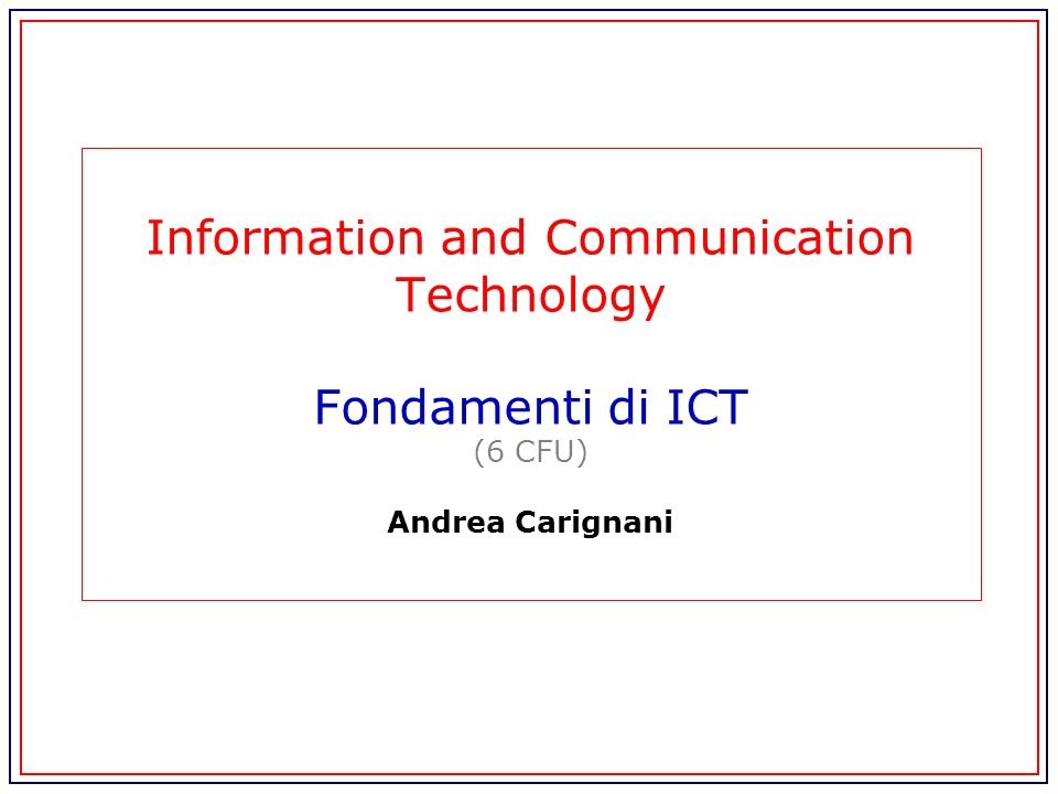 Information and Communication Technology Fondamenti di ICT (6 CFU) Andrea Carignani