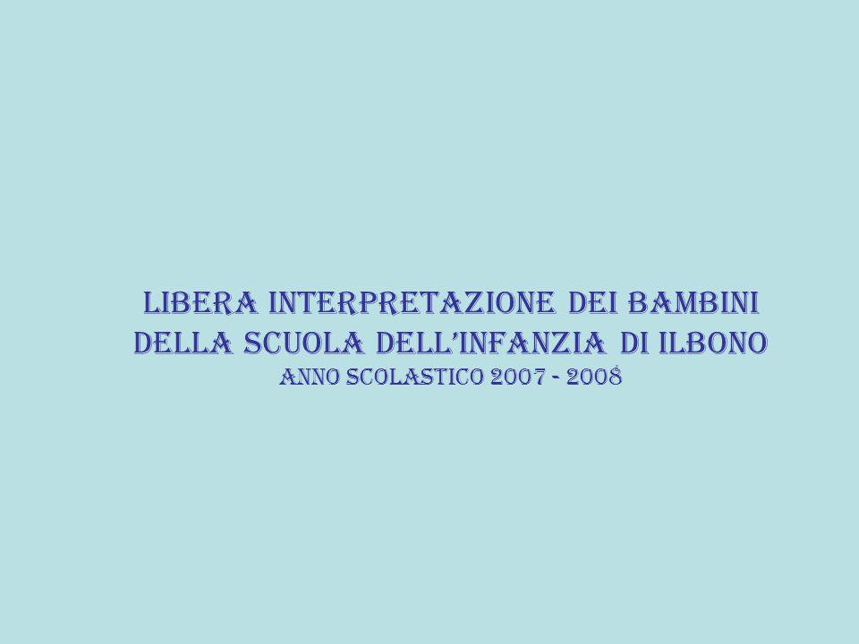 LIBERA INTERPRETAZIONE DEI BAMBINI DELLA SCUOLA DELL'INFANZIA DI ILBONO ANNO SCOLASTICO 2007 - 2008
