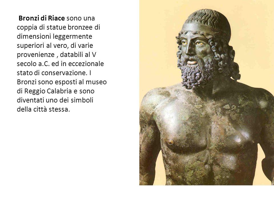 Bronzi di Riace sono una coppia di statue bronzee di dimensioni leggermente superiori al vero, di varie provenienze , databili al V secolo a.C. ed in eccezionale stato di conservazione.