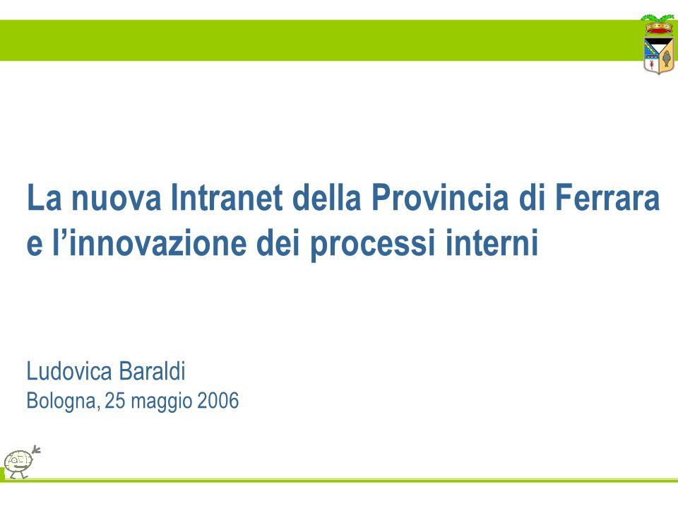 La nuova Intranet della Provincia di Ferrara e l'innovazione dei processi interni Ludovica Baraldi Bologna, 25 maggio 2006