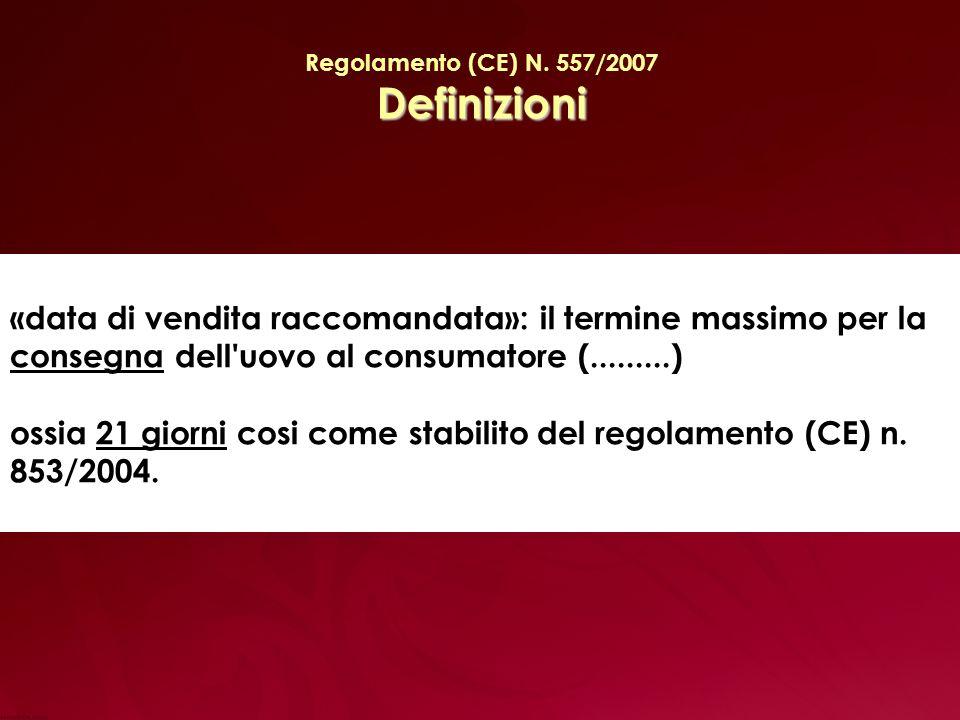 Regolamento (CE) N. 557/2007 Definizioni. «data di vendita raccomandata»: il termine massimo per la consegna dell uovo al consumatore (.........)